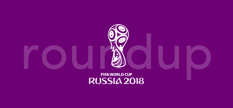 World Cup 2018 Roundup